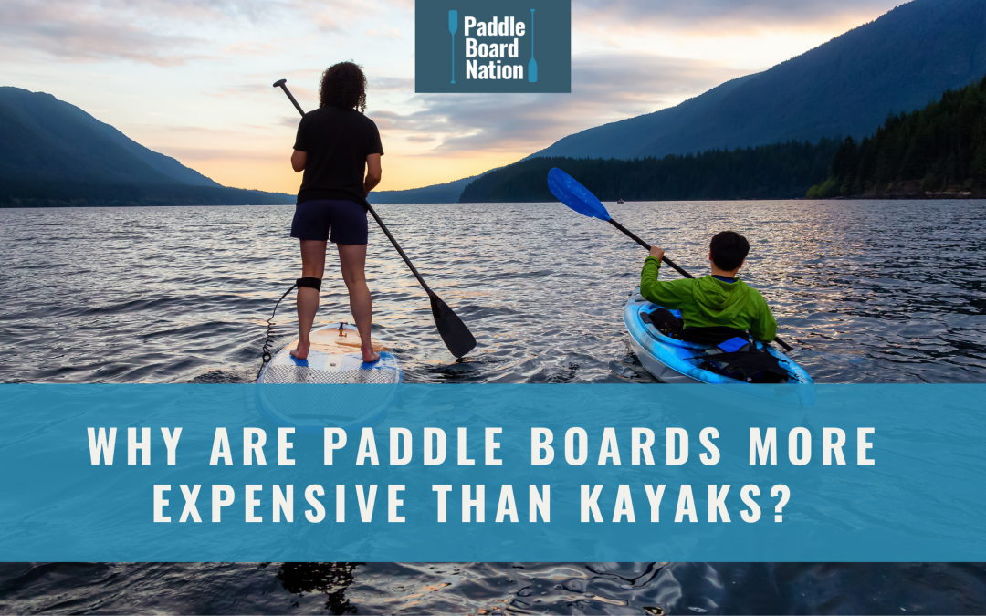Why Are Paddle Boards More Expensive Than Kayaks?