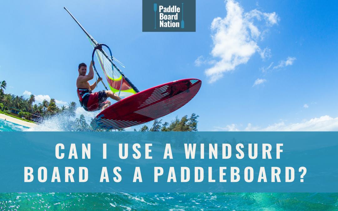 Can I Use A Windsurf Board As A Paddleboard?