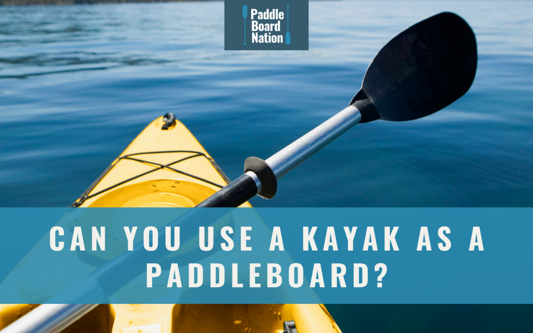 Can You Use A Kayak As A Paddleboard?