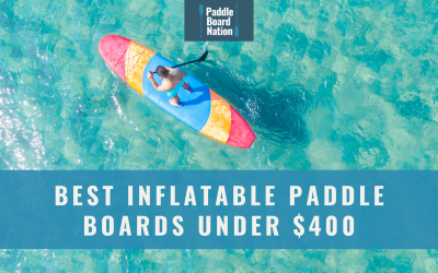 Best Inflatable Paddle Boards Under $400